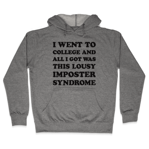 I Went To College All I Got Was This Lousy Imposter Syndrome Hooded Sweatshirt