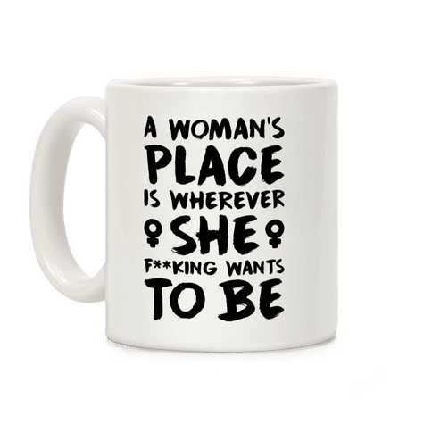 A Woman's Place Is Wherever She F**king Wants To Be Coffee Mug
