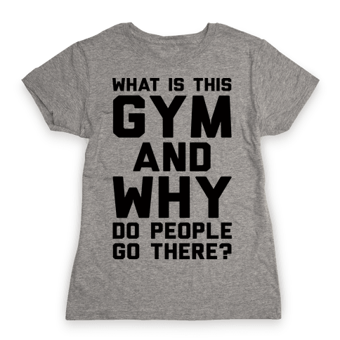 What Is The Gym And Why Do People Go There Womens T-Shirt