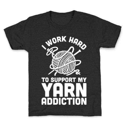 I Work Hard To Support My Yarn Addiction Kids T-Shirt