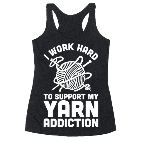 I Work Hard To Support My Yarn Addiction Racerback Tank Top