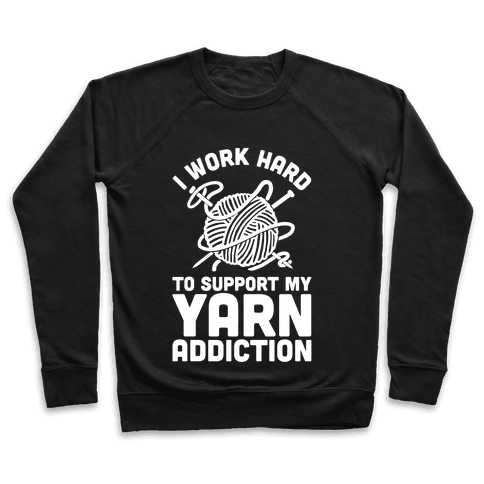 I Work Hard To Support My Yarn Addiction Pullover