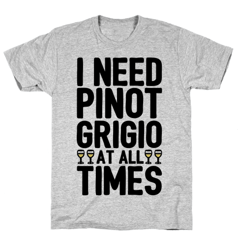 I Need Pinot Grigio At All Times Mens T-Shirt