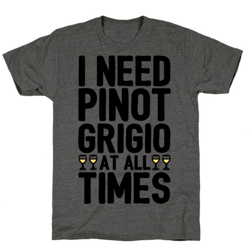 I Need Pinot Grigio At All Times T-Shirt