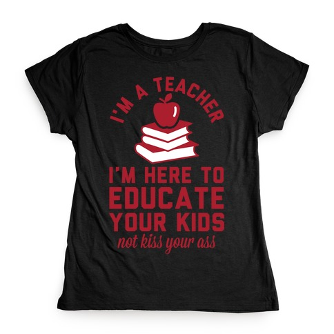 I'm a Teacher I'm Here to Educate Your Kids Not Kiss Your Ass Womens T-Shirt