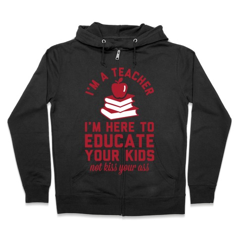 I'm a Teacher I'm Here to Educate Your Kids Not Kiss Your Ass Zip Hoodie