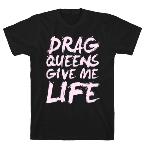 Drag Queens Give Me Life Mens T-Shirt
