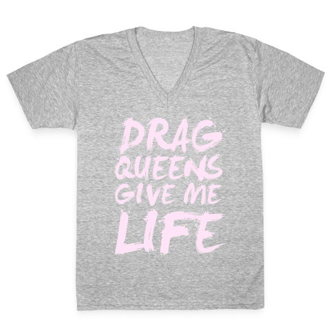 Drag Queens Give Me Life V-Neck Tee Shirt