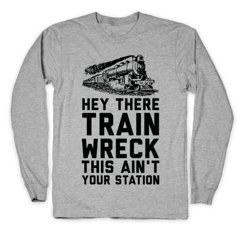 Hey There Train Wreck This Ain't Your Station Long Sleeve T-Shirt