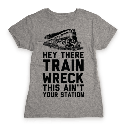 Hey There Train Wreck This Ain't Your Station Womens T-Shirt