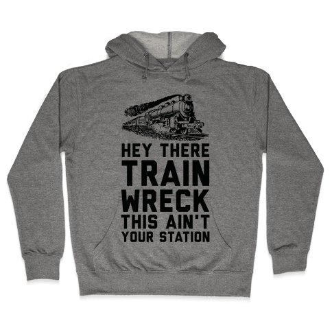 Hey There Train Wreck This Ain't Your Station Hooded Sweatshirt