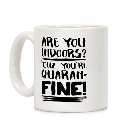 Are You Indoors? 'Cuz You're Quaran-FINE! Coffee Mug