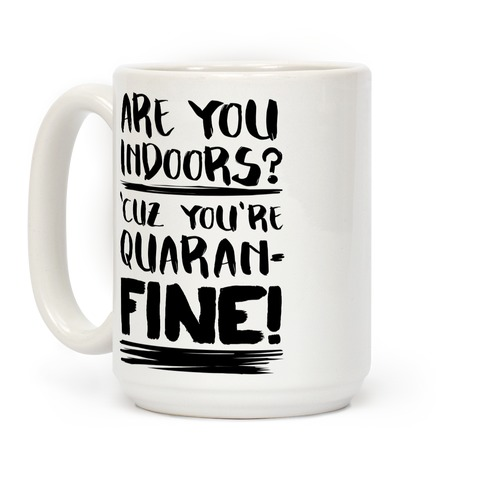 Are You Indoors? 'Cuz You're Quaran-FINE! Coffee Mug