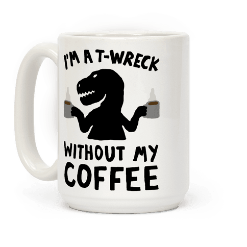I'm A T-Wreck Without My Coffee Dinosaur Coffee Mug