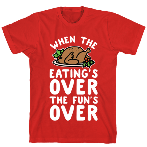 When the Eating's Over the Fun's Over Mens T-Shirt