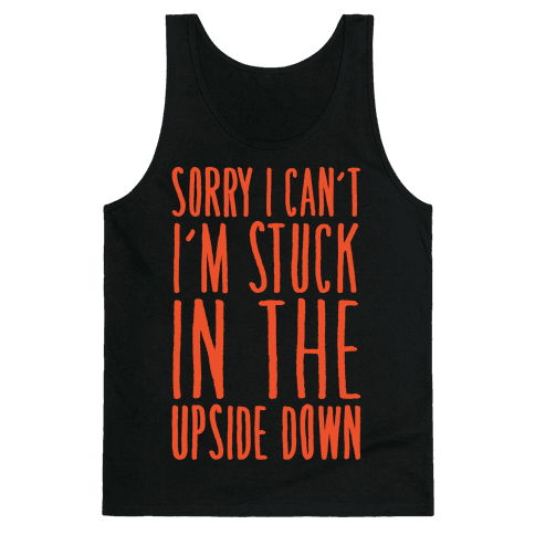 Sorry I Can't I'm Stuck In The Upside Down Parody Tank Top