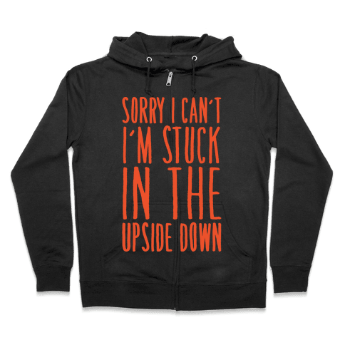 Sorry I Can't I'm Stuck In The Upside Down Parody Zip Hoodie
