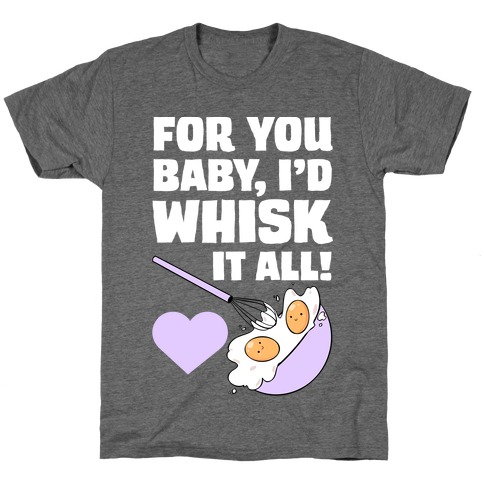 For You, Baby, I'd Whisk It All! T-Shirt