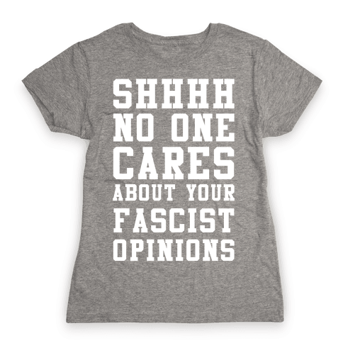Shhhh No One Cares About Your Fascist Opinions Womens T-Shirt