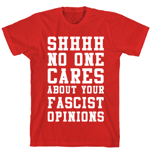 Shhhh No One Cares About Your Fascist Opinions Mens T-Shirt