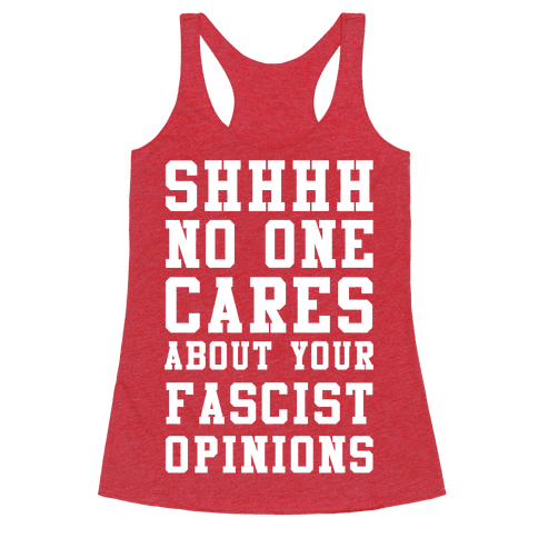 Shhhh No One Cares About Your Fascist Opinions Racerback Tank Top