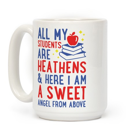 All My Students are Heathens and Here I am a Sweet angel From Above Coffee Mug