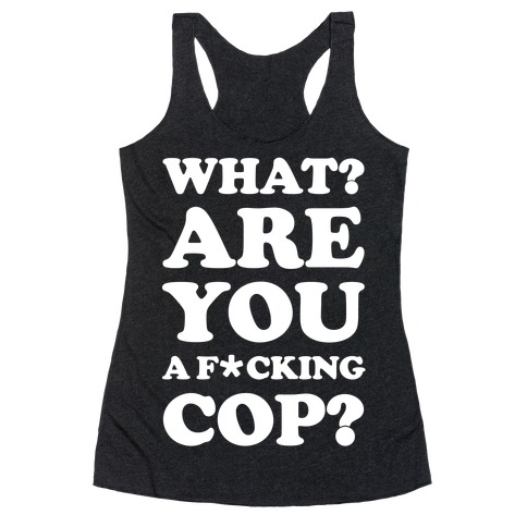 What Are You a F*cking Cop? Racerback Tank Top