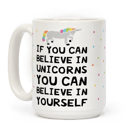 If You Can Believe In Unicorns You Can Believe In Yourself Coffee Mug