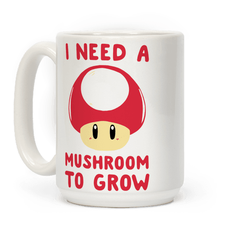 I Need a Mushroom to Grow - Mario Coffee Mug