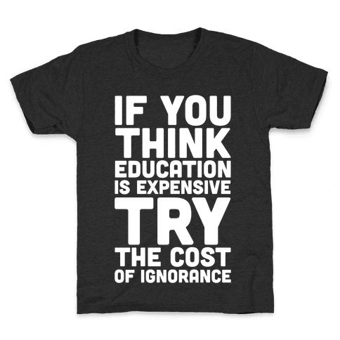 If You Think Education is Expensive Try the Cost of Ignorance Kids T-Shirt