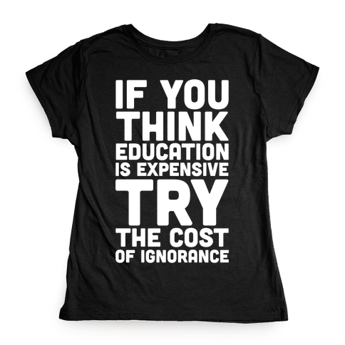If You Think Education is Expensive Try the Cost of Ignorance Womens T-Shirt