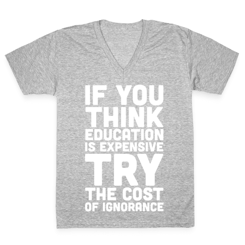 If You Think Education is Expensive Try the Cost of Ignorance V-Neck Tee Shirt