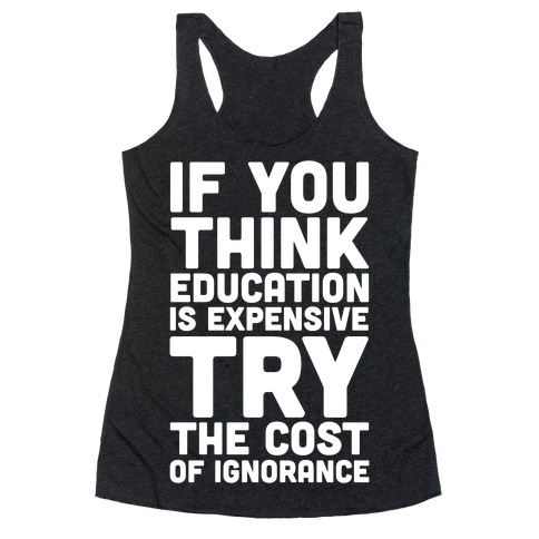 If You Think Education is Expensive Try the Cost of Ignorance Racerback Tank Top