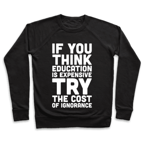 If You Think Education is Expensive Try the Cost of Ignorance Pullover