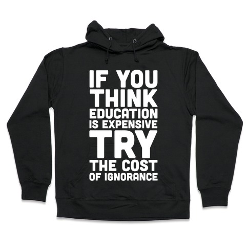 If You Think Education is Expensive Try the Cost of Ignorance Hooded Sweatshirt
