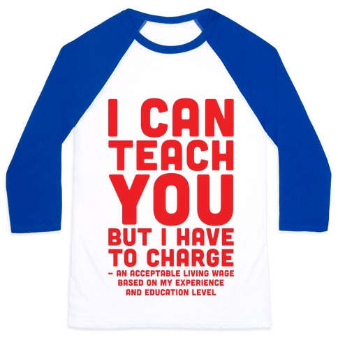 I Can Teach You But I Have to Charge an Acceptable Living Wage Baseball Tee