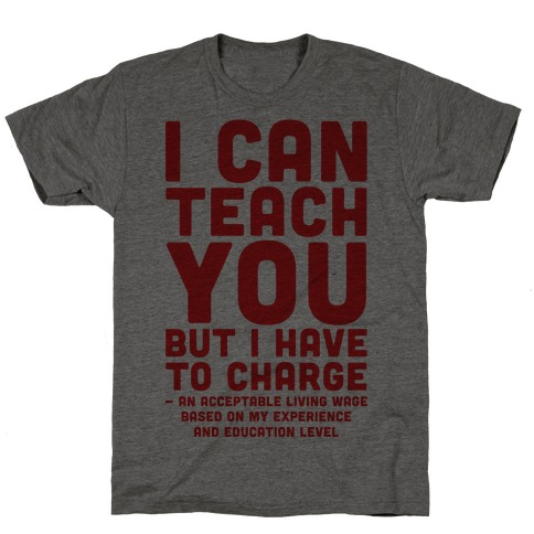 I Can Teach You But I Have to Charge an Acceptable Living Wage T-Shirt
