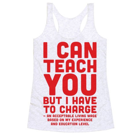 I Can Teach You But I Have to Charge an Acceptable Living Wage Racerback Tank Top