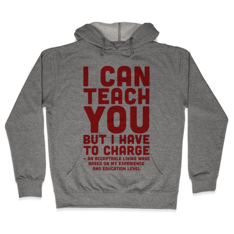 I Can Teach You But I Have to Charge an Acceptable Living Wage Hooded Sweatshirt