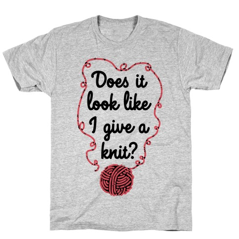 Does It Look Like I Give a Knit? T-Shirt
