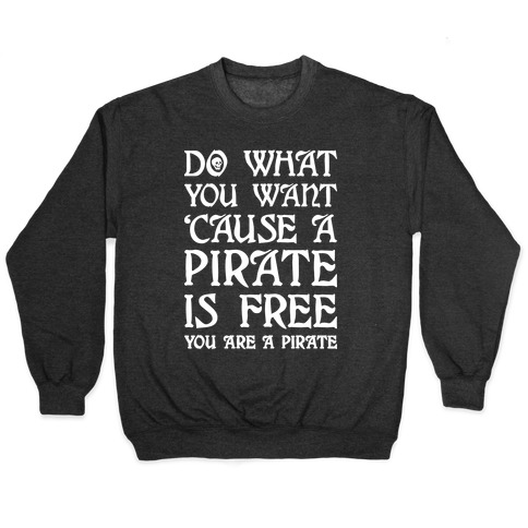 Do What You Want 'Cause A Pirate Is Free You Are A Pirate Pullover