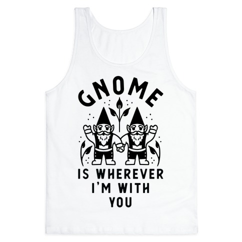 Gnome is Wherever I'm with You Tank Top