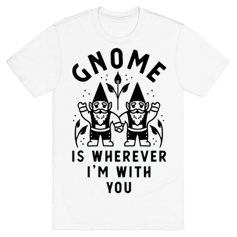 Gnome is Wherever I'm with You T-Shirt