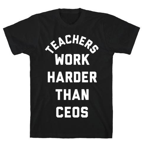 Teachers Work Harder Than CEOs T-Shirt