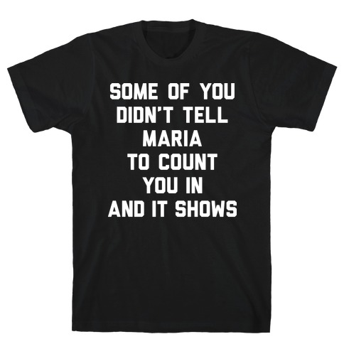Some Of You Didn't Tell Maria To Count You In And It Shows T-Shirt
