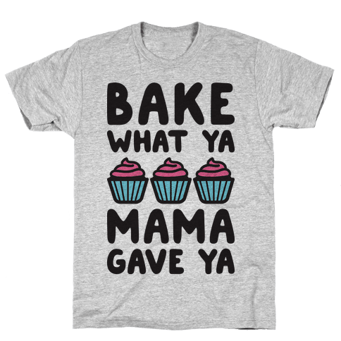 Bake What Ya Mama Gave Ya Mens T-Shirt