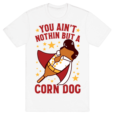 You Ain't Nothin But A Corn Dog Mens/Unisex T-Shirt