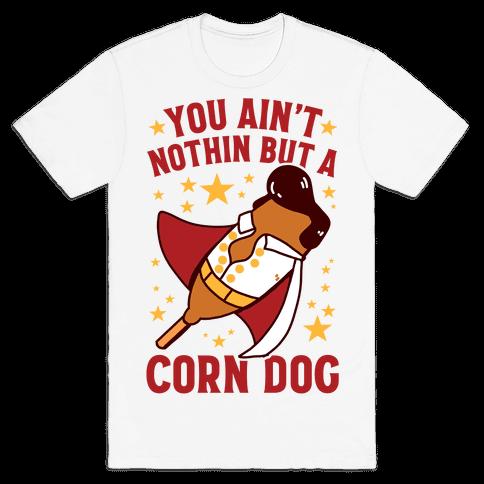 You Ain't Nothin But A Corn Dog Mens/Unisex T-Shirt