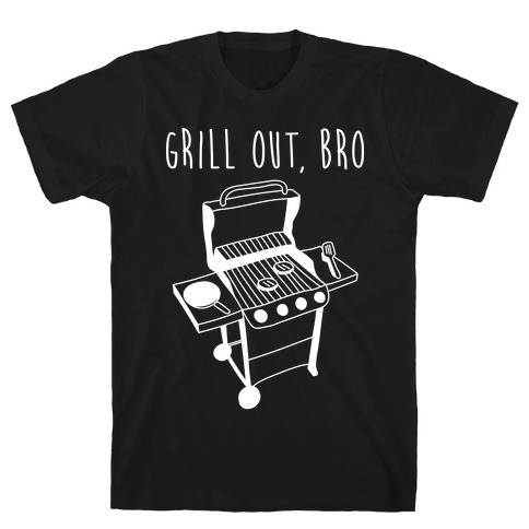 Grill Out, Bro T-Shirt