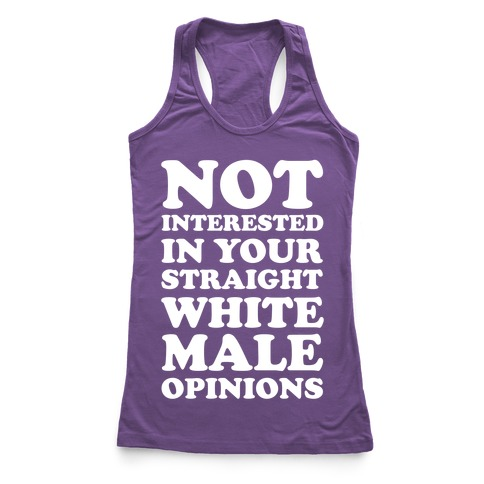 Not Interested In Your Straight White Male Opinions Racerback Tank Top
